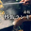 【東京】赤坂チャーハン(炒飯)オススメ ランキング